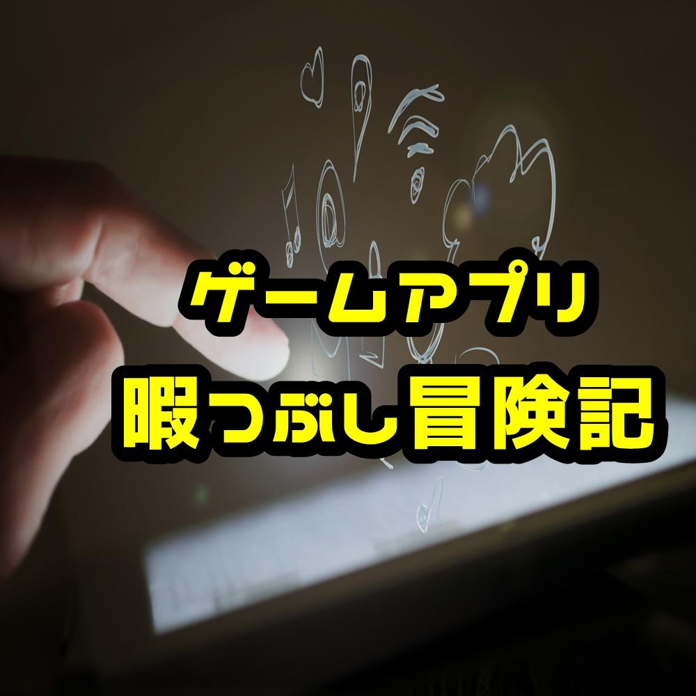 ゲームアプリ暇つぶし冒険記